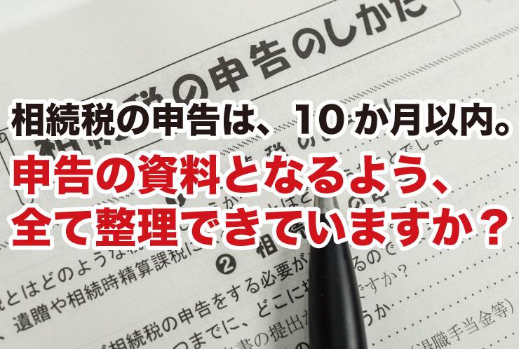 相続税の申告は、10か月以内。申告の資料となるよう、 全て整理できていますか?
